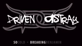 Driven Astray -  So Cold (Breaking Benjamin Cover)