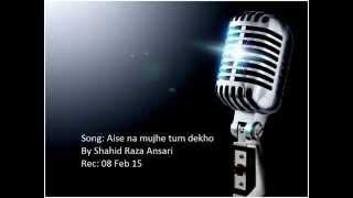 Aise na mujhe Tum Dekho By Shahid Raza Ansari