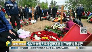 [国际财经报道]热点扫描 俄深潜器起火事件遇难者葬礼在圣彼得堡举行| CCTV财经