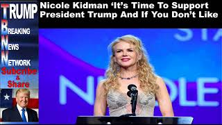 Nicole Kidman 'It's Time To Support President Trump And If You