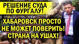 РЕШЕНИЕ СУДА ПО ФУРГАЛУ! ХАБАРОВСК НЕ МОЖЕТ В ЭТО ПОВЕРИТЬ, ВСЯ РОССИЯ НА УШАХ!