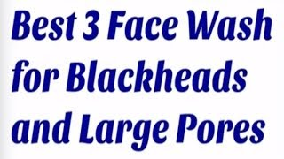 Best 3 Face Wash for Blackheads and Large Pores
