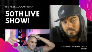 50th LIVE SHOW! FEEL GOOD FRIDAY! STREAMING, TECH, PODCAST AND MORE! WITH ROHAS