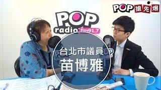 2019-05-21《POP搶先爆》邱明玉專訪 台北市議員 苗博雅