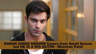 Karan Singh Grover Comes from Small Screen but HE IS A BIG ACTOR - Bhushan Patel