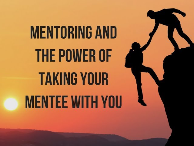 Mentoring and The Power of Taking Your Mentee WITH You