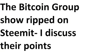 The Bitcoin Group show ripped on Steem and Steemit- I take 11 minutes to discuss their points