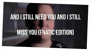 And I still need you And i still miss you [Fnatic Edition]