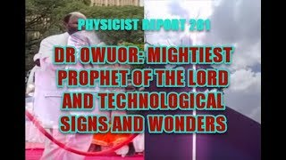 PHYSICIST REPORT 281: DR OWUOR: MIGHTIEST PROPHET OF THE LORD AND TECHNOLOGICAL SIGNS AND WONDERS
