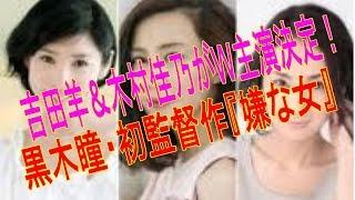 吉田羊&木村佳乃がW主演決定!黒木瞳・初監督作『嫌な女』 女優の黒木...