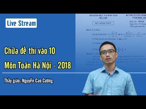 Chữa đề thi vào 10 Hà Nội Môn Toán (năm 2018 - 2019) Thầy giáo Nguyễn Cao Cường