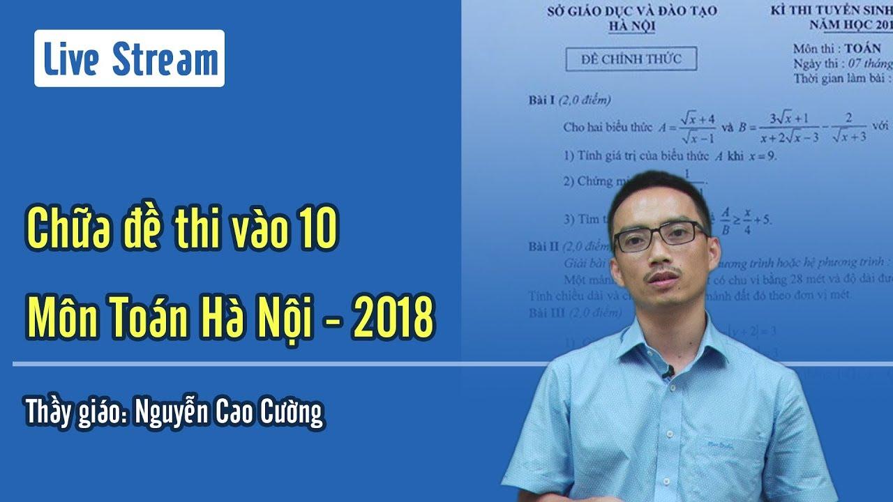 Chữa đề thi vào 10 Hà Nội Môn Toán (năm 2018 – 2019) Thầy giáo Nguyễn Cao Cường