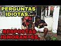 #PERGUNTAS IDIOTAS  RESPOSTAS IGNORANTES