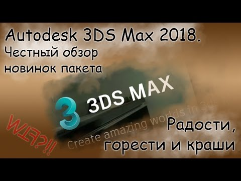 Autodesk 3DS Max 2018 - мое мнение. Честный обзор новинок пакета.
