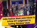 India Fashion Week paid tribute to Article 377 judgement by hosting 'Rainbow' show - #ANI News