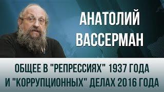 Анатолий Вассерман   Общее в  репрессиях  1937 года и  коррупционных  делах 2016 года