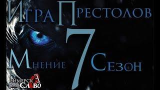 Игра престолов 7 сезон мнение ЧТО С НИМ НЕ ТАК ? БЕЗ СПОЙЛЕРОВ