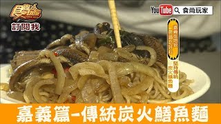 【嘉義】文化路夜市必吃「羅山生炒鱔魚麵」堅持傳統炭火鱔魚麵!食尚玩家
