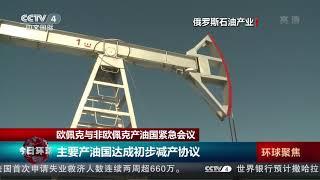 [今日环球]欧佩克与非欧佩克产油国紧急会议 主要产油国达成初步减产协议| CCTV中文国际
