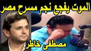 الموت يفجع نجم مسرح مصر مصطفى خاطر - و فاة والدة مصطفى خاطر