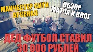 ВЛОГ | МАНЧЕСТЕР СИТИ-АРСЕНАЛ | ДЕД ФУТБОЛ СТАВИЛ 30 000 РУБЛЕЙ | ОБЗОР МАТЧА |