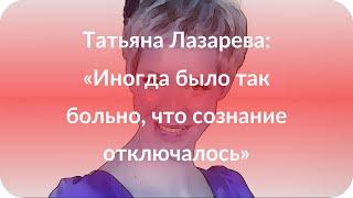 Татьяна Лазарева: «Иногда было так больно, что сознание отключалось»