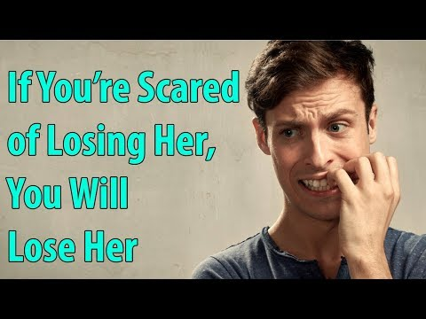 If You're Scared of Losing Her, You Will Lose Her