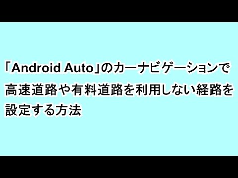 「Android Auto」のカーナビゲーションで高速道路や有料道路を利用しない経路を設定する方法