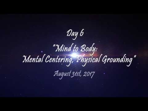 "Day 6 - ""Mind to Body: Mental Centering, Physical Grounding"" - August 31st, 2017"