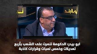 ابو بيدر: الحكومة تنمرت على الشعب بأربع تعديلات وخمس لمبات وقرارات كاذبة