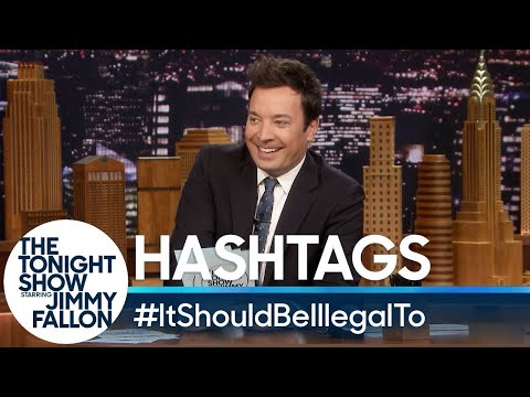 Hashtags: #ItShouldBeIllegalTo