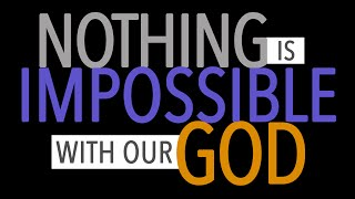 Nothing Is Impossible With Our God
