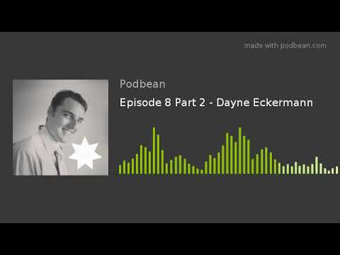 Episode 8 Part 2 - Dayne Eckermann