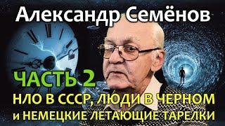 Александр Семенов. Часть 2. НЛО в СССР, Люди в черном и Немецкие летающие тарелки