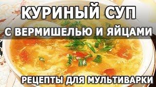 Рецепты блюд. Куриный суп с вермишелью и яйцами в рецепт для мультиварки