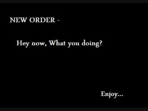 New Order Hey now, what you doing