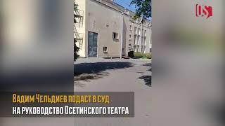 Вадим Чельдиев подает в суд на руководство Осетинского театра
