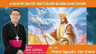 Ai Tạo Ra Đức Chúa Trời -Ngài Từ Đâu Đến? |Bài Giảng Hay Của Đức Cha Phêrô Nguyễn Văn Khảm