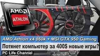AMD Athlon X4 860k + MSI GTX 950 Gaming - потянет новые игры?