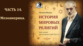 История мировых религий. Часть 14. Мезоамерика. Леонид Мацих.