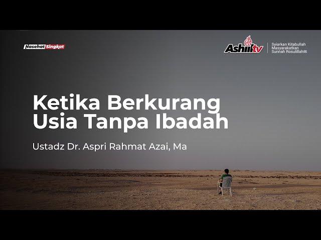 Ketika Berkurang Usia Tanpa Ibadah - Ustadz Dr Aspri Rahmat Azai, MA