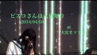 ビスコさんは人見知り at 大宮ヒソミネ 2014/04/04(金) セトリ 1,ハッ...
