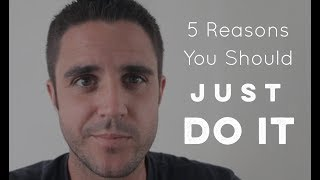 5 Reasons You Should Just Do It - Motivational Video 2017