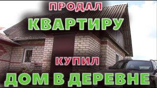 ПРОДАЛ КВАРТИРУ - КУПИЛ ДОМ В ДЕРЕВНЕ!