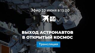 Выход астронавтов в открытый космос 20 июня 2021 года: прямая трансляция