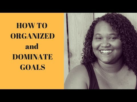 How Organized and Dominate your Goals.
