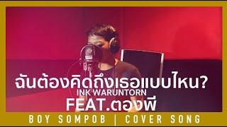 ฉันต้องคิดถึงเธอแบบไหน [ CLOUDY ] - INK WARUNTORN [COVER] | BOY SOMPOB Feat. ตองพี