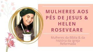 MULHERES DA BÍBLIA E DA HISTÓRIA DA IGREJA REFORMADA - Mulheres aos pés de Jesus e Helen Roseveare