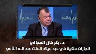 د. بكر خازر المجالي - انجازات ملكية في عيد ميلاد الملك عبد الله الثاني