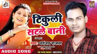 2018 का सबसे हिट गीत Tikuli Satle Baani Dhananjay Rajbhar Latest Bhojpuri Hit Song